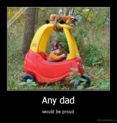 Any dad - would be proud