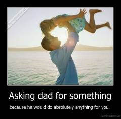 Asking dad for something - because he would do absolutely anything for you.