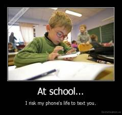 At school... - I risk my phone's life to text you.