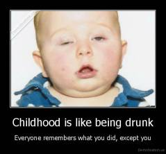 Childhood is like being drunk - Everyone remembers what you did, except you