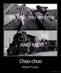 Choo-choo - Mother**ckers!