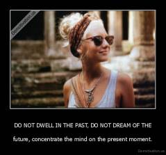 DO NOT DWELL IN THE PAST, DO NOT DREAM OF THE - future, concentrate the mind on the present moment.