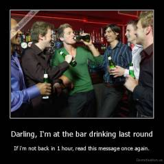 Darling, I'm at the bar drinking last round - If i'm not back in 1 hour, read this message once again.