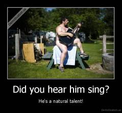 Did you hear him sing? - He's a natural talent!