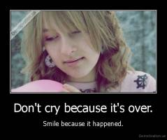 Don't cry because it's over. - Smile because it happened.