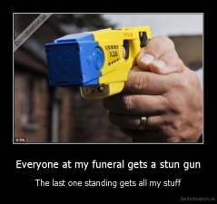Everyone at my funeral gets a stun gun - The last one standing gets all my stuff