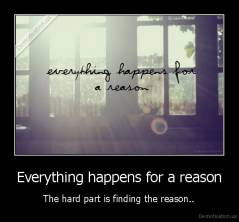 Everything happens for a reason - The hard part is finding the reason..