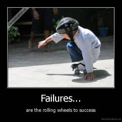 Failures... - are the rolling wheels to success