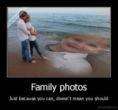 Family photos - Just because you can, doesn't mean you should