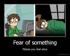 Fear of something - Makes you feel alive