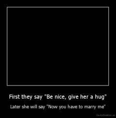 "First they say ""Be nice, give her a hug"" - Later she will say ""Now you have to marry me"""