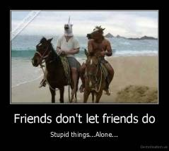 Friends don't let friends do - Stupid things...Alone...