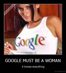 GOOGLE MUST BE A WOMAN -  it knows everything