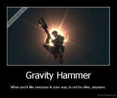 Gravity Hammer - When you'd like everyone in your way, to not be alive, anymore.