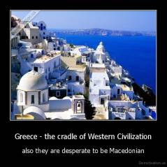Greece - the cradle of Western Civilization - also they are desperate to be Macedonian