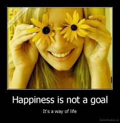 Happiness is not a goal - It's a way of life