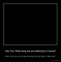 Hey You! What song are you listening to Cracow? - Polish chicks are not only good looking, they also listen to classy stuff!
