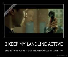I KEEP MY LANDLINE ACTIVE - Because I know sooner or later Trinity or Morpheus will contact me