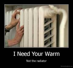 I Need Your Warm - Not the radiator