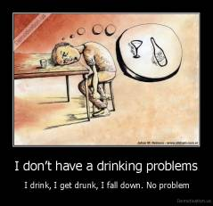 I don't have a drinking problems -  I drink, I get drunk, I fall down. No problem