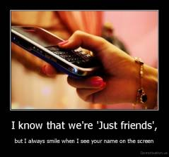 I know that we're 'Just friends', - but I always smile when I see your name on the screen