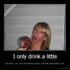 I only drink a little - But when I do, I turn into another person, and that person drinks a lot