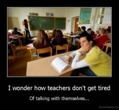 I wonder how teachers don't get tired - Of talking with themselves...