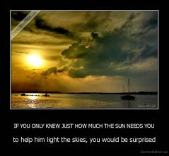 IF YOU ONLY KNEW JUST HOW MUCH THE SUN NEEDS YOU - to help him light the skies, you would be surprised