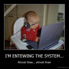 I'M ENTEWING THE SYSTEM... - Almost thew... almost thew
