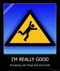 I'M REALLY GOOD - At tripping over things that don't exist