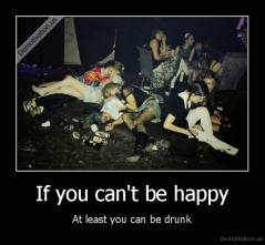 If you can't be happy - At least you can be drunk
