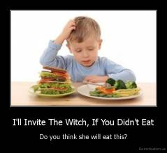 I'll Invite The Witch, If You Didn't Eat - Do you think she will eat this?