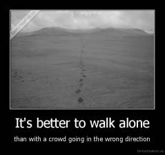 It's better to walk alone - than with a crowd going in the wrong direction