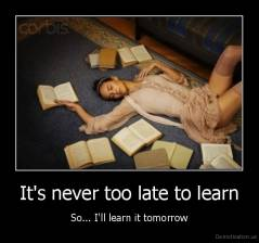 It's never too late to learn - So... I'll learn it tomorrow
