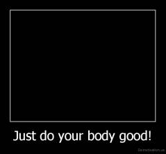 Just do your body good! -