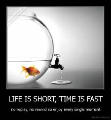 LIFE IS SHORT, TIME IS FAST -  no replay, no rewind so enjoy every single moment