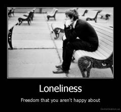Loneliness - Freedom that you aren't happy about
