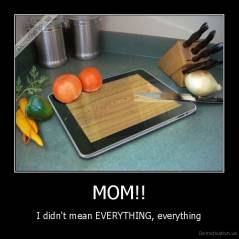 MOM!! - I didn't mean EVERYTHING, everything