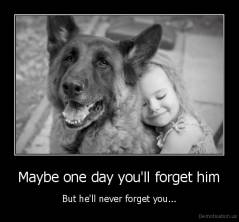 Maybe one day you'll forget him - But he'll never forget you...