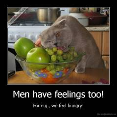 Men have feelings too! - For e.g., we feel hungry!
