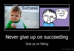 Never give up on succeeding - Give up on failing
