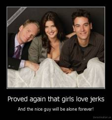 Proved again that girls love jerks - And the nice guy will be alone forever!
