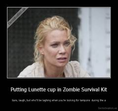 Putting Lunette cup in Zombie Survival Kit - Sure, laugh, but who'll be laghing when you're looking for tampons  during the a