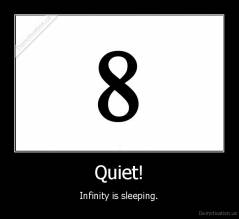 Quiet! - Infinity is sleeping.