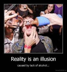 Reality is an illusion - caused by lack of alcohol...