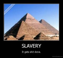 SLAVERY - It gets shit done.