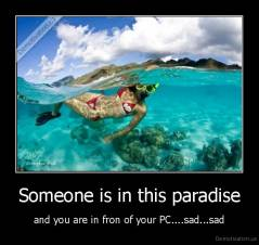Someone is in this paradise - and you are in fron of your PC....sad...sad