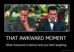 THAT AWKWARD MOMENT  - When everyone is serious and you start laughing.