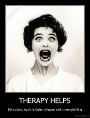 THERAPY HELPS - But cursing loudly is faster, cheaper and more satisfying