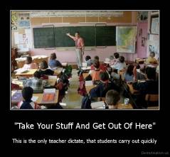 """Take Your Stuff And Get Out Of Here"" - This is the only teacher dictate, that students carry out quickly"